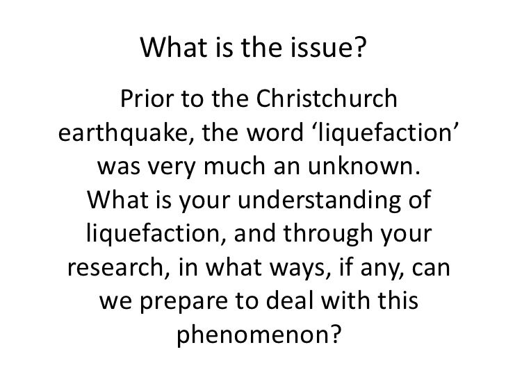 What is the issue?<br />Prior to the Christchurch earthquake, the word 'liquefaction' was very much an unknown.<br />What ...