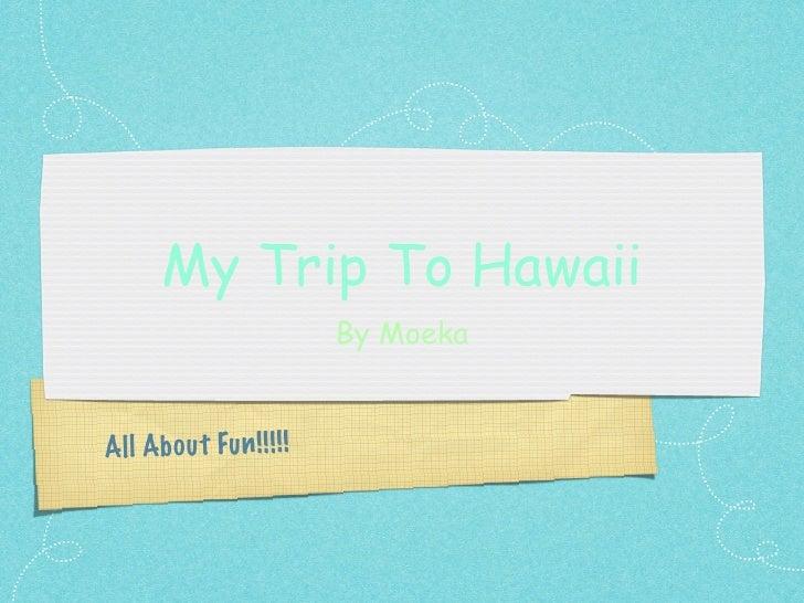My Trip To Hawaii                           By MoekaAll Ab ou t Fu n !! !! !