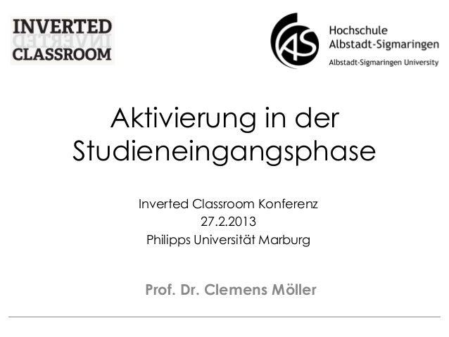 Aktivierung in der Studieneingangsphase Prof. Dr. Clemens Möller Inverted Classroom Konferenz 27.2.2013 Philipps Universit...
