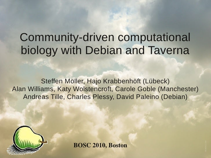 Community-driven computational   biology with Debian and Taverna            Steffen Möller, Hajo Krabbenhöft (Lübeck) Alan...