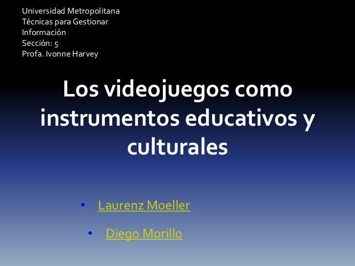 Universidad MetropolitanaTécnicas para GestionarInformaciónSección: 5Profa. Ivonne Harvey      Los videojuegos como    ins...
