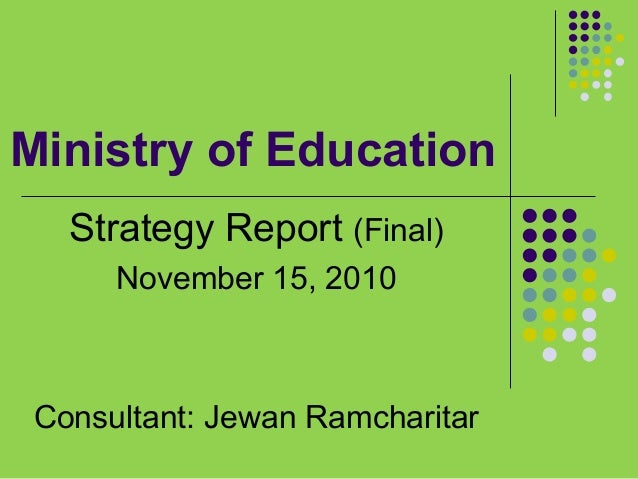 Ministry of Education Strategy Report (Final) November 15, 2010  Consultant: Jewan Ramcharitar