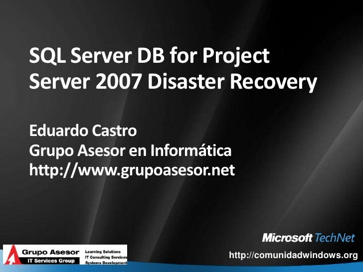 SQL Server DB for Project Server 2007 Disaster RecoveryEduardo CastroGrupo Asesor en Informáticahttp://www.grupoasesor.net...