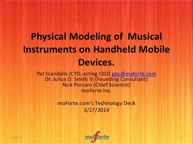 Physical Modeling of Musical Instruments on Handheld Mobile Devices. Pat Scandalis (CTO, acting CEO) gps@moforte.com Dr. J...