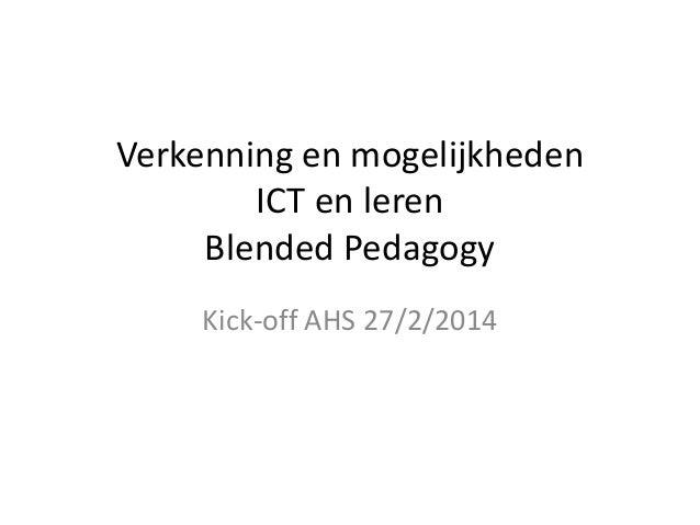 Verkenning en mogelijkheden ICT en leren Blended Pedagogy Kick-off AHS 27/2/2014