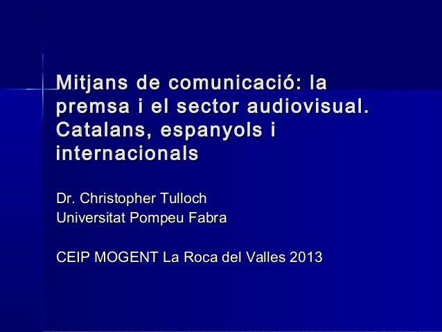 Mitjans de comunicació: lapremsa i el sector audiovisual.Catalans, espanyols iinternacionalsDr. Christopher TullochUnivers...