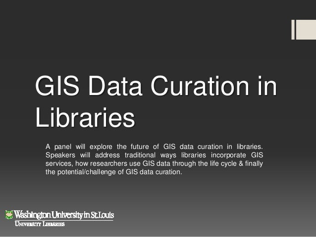 GIS Data Curation inLibrariesA panel will explore the future of GIS data curation in libraries.Speakers will address tradi...