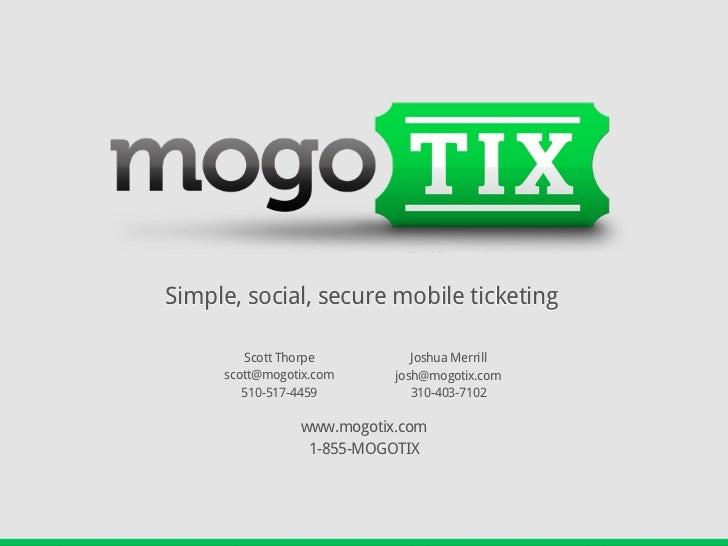 Simple, social, secure mobile ticketing        Scott Thorpe          Joshua Merrill     scott@mogotix.com     josh@mogotix...