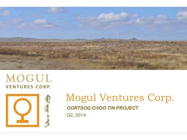 Mogul Ventures Corp. OORTSOG OVOO TIN PROJECT Q2, 2014