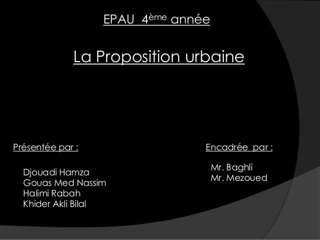 EPAU 4ème annéeLa Proposition urbainePrésentée par :Djouadi HamzaGouas Med NassimHalimi RabahKhider Akli BilalEncadrée par...