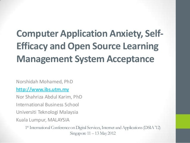Computer Application Anxiety, Self-Efficacy and Open Source LearningManagement System AcceptanceNorshidah Mohamed, PhDhttp...