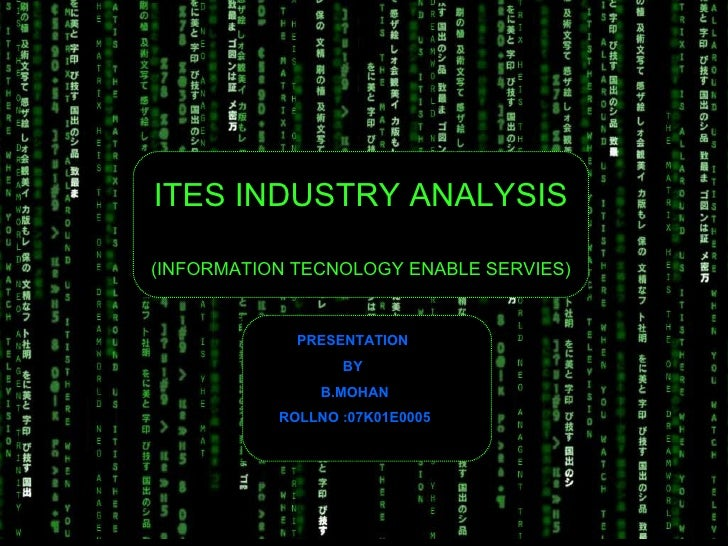 ITES INDUSTRY ANALYSIS   (INFORMATION TECNOLOGY ENABLE SERVIES) PRESENTATION  BY  B.MOHAN ROLLNO :07K01E0005