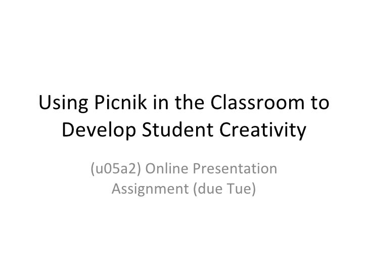 Using Picnik in the Classroom to   Develop Student Creativity      (u05a2) Online Presentation         Assignment (due Tue)