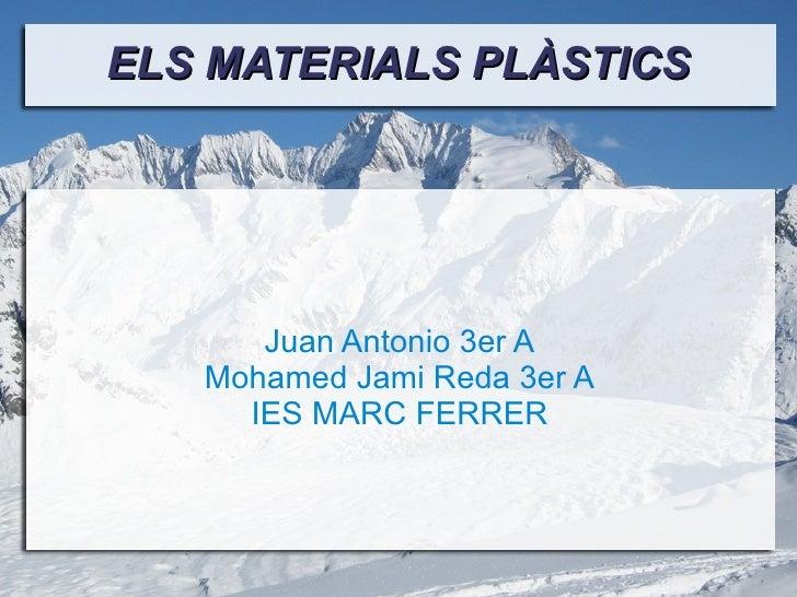 ELS MATERIALS PLÀSTICS Juan Antonio 3er A Mohamed Jami Reda 3er A IES MARC FERRER