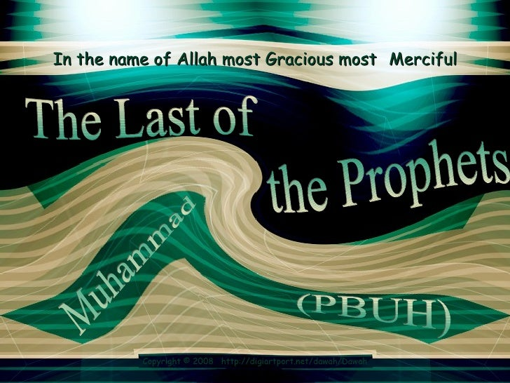 In the name of Allah most Gracious most   Merciful the Prophets  The Last of Muhammad  (PBUH)  Copyright © 2008  http://di...