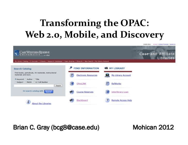 TransformingtheOPAC:   Web2.0,Mobile,andDiscoveryBrian C. Gray (bcg8@case.edu)   Mohican 2012
