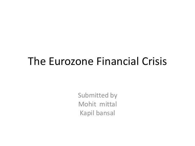 The Eurozone Financial Crisis Submitted by Mohit mittal Kapil bansal