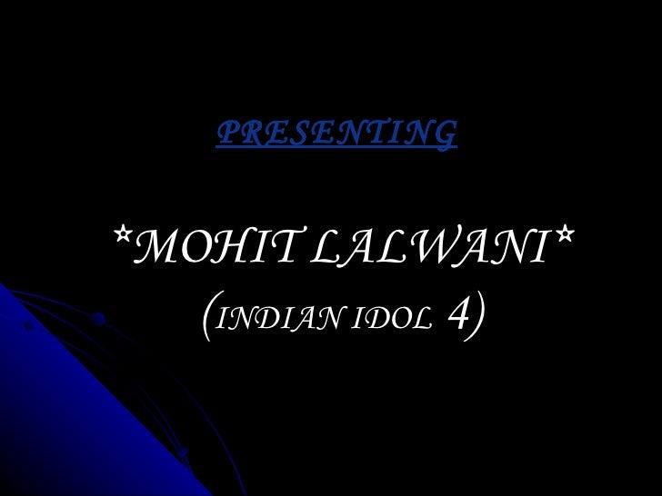 PRESENTING *MOHIT LALWANI* ( INDIAN IDOL  4)