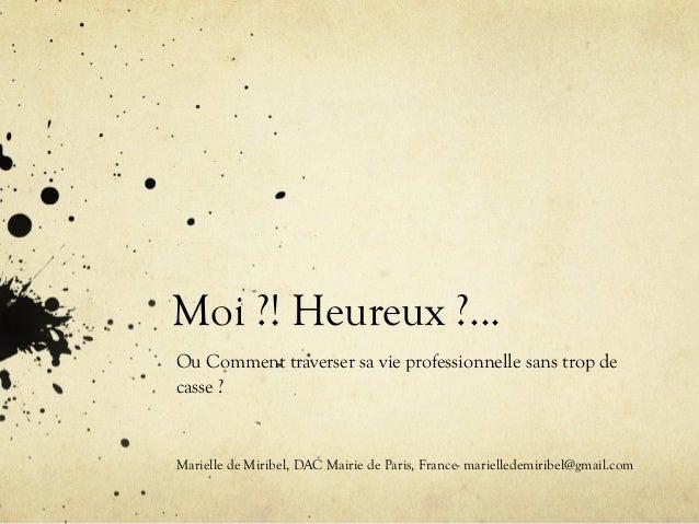 Moi ?! Heureux ?...  Ou Comment traverser sa vie professionnelle sans trop de  casse ?  Marielle de Miribel, DAC Mairie de...