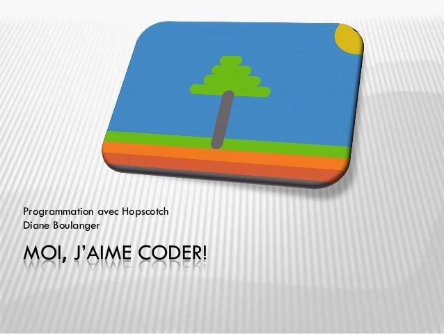 MOI, J'AIME CODER! Programmation avec Hopscotch Diane Boulanger