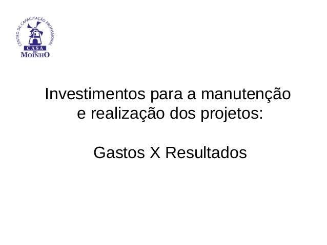 Investimentos para a manutenção e realização dos projetos: Gastos X Resultados