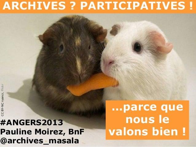 CC BY-NC ryancr, Flickr  ARCHIVES ? PARTICIPATIVES !  #ANGERS2013 Pauline Moirez, BnF @archives_masala  …parce que nous le...