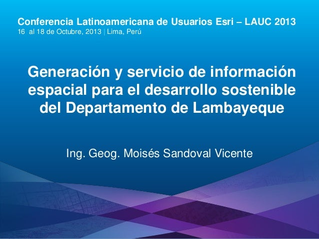 Conferencia Latinoamericana de Usuarios Esri – LAUC 2013 16 al 18 de Octubre, 2013 | Lima, Perú  Generación y servicio de ...