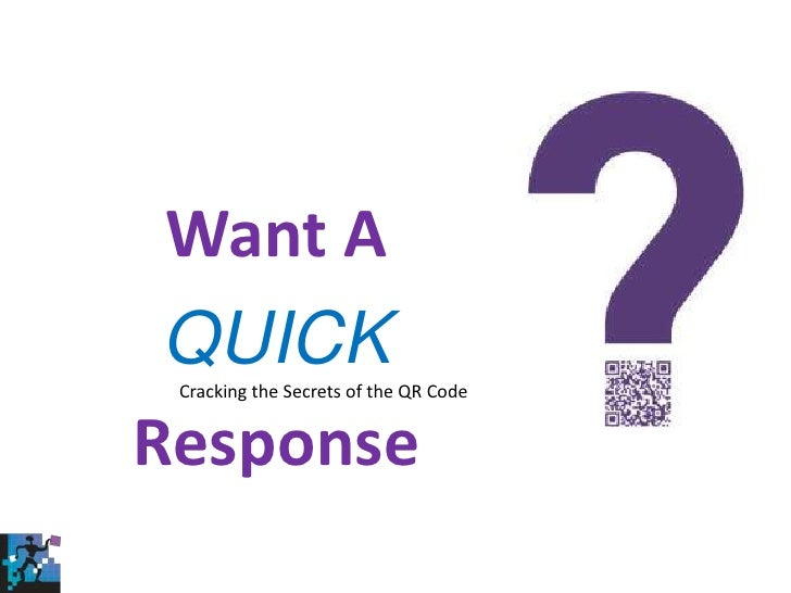 Want A <br />QUICK<br />Response<br />Cracking the Secrets of the QR Code <br />