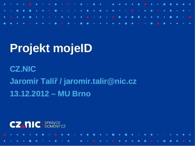 Projekt mojeIDCZ.NICJaromír Talíř / jaromir.talir@nic.cz13.12.2012 – MU Brno