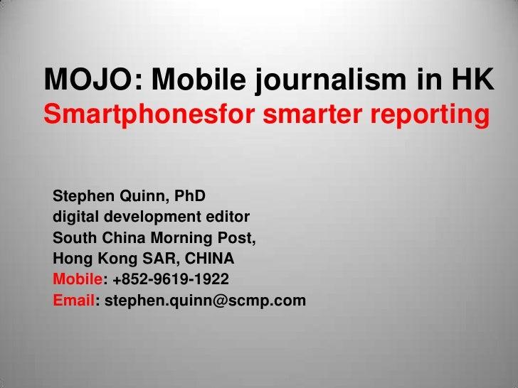 MOJO: Mobile journalism in HKSmartphonesfor smarter reportingStephen Quinn, PhDdigital development editorSouth China Morni...