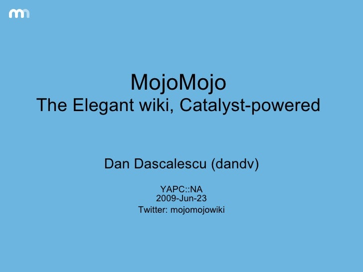 MojoMojo The Elegant wiki, Catalyst-powered Dan Dascalescu (dandv) YAPC::NA 2009-Jun-23 Twitter: mojomojowiki