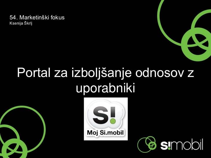 54. Marketinški fokusKsenija Škrlj    Portal za izboljšanje odnosov z               uporabniki