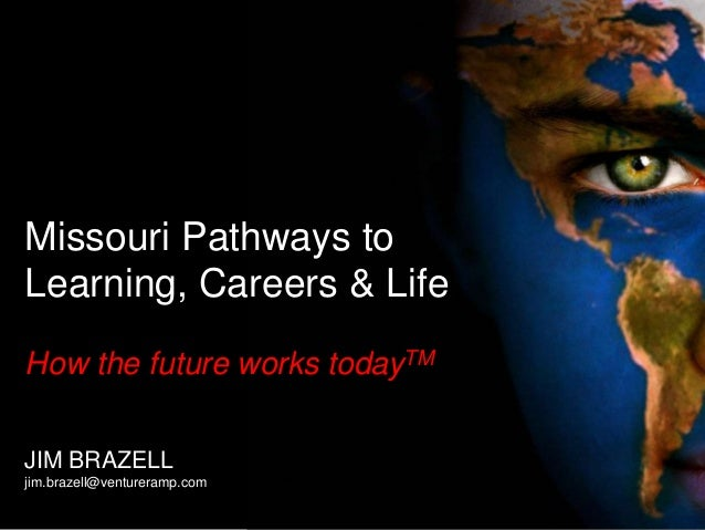 Missouri Pathways to Learning, Careers & Life How the future works todayTM JIM BRAZELL jim.brazell@ventureramp.com