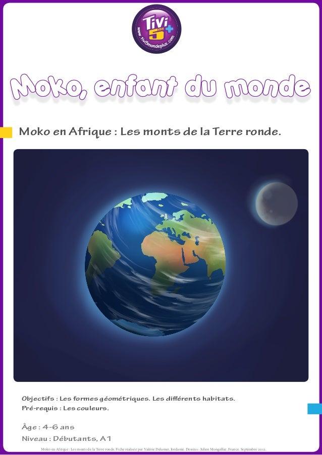 Moko, enfant du mondeMoko en Afrique : Les monts de la Terre ronde.Objectifs : Les formes géométriques. Les différents hab...