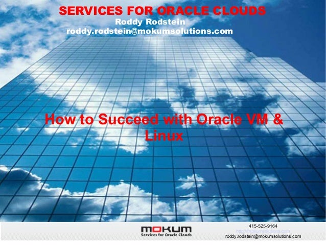 SERVICES FOR ORACLE CLOUDS Roddy Rodstein roddy.rodstein@mokumsolutions.com  How to Succeed with Oracle VM & Linux  415-52...