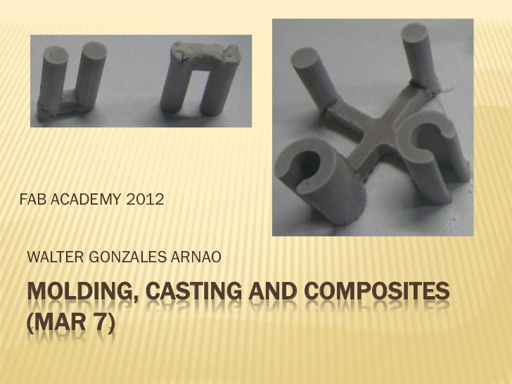 FAB ACADEMY 2012WALTER GONZALES ARNAOMOLDING, CASTING AND COMPOSITES(MAR 7)