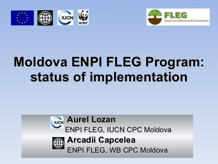 Moldova ENPI FLEG Program: status of implementation Aurel Lozan ENPI FLEG, IUCN CPC Moldova Arcadii Capcelea ENPI FLEG, WB...