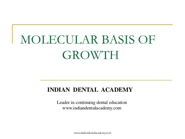 MOLECULAR BASIS OF GROWTH INDIAN DENTAL ACADEMY Leader in continuing dental education www.indiandentalacademy.com www.indi...