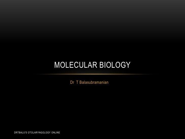 Dr  T Balasubramanian<br />Molecular biology<br />drtbalu's otolaryngology online<br />