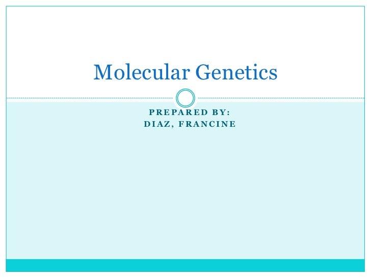 Molecular Genetics     PREPARED BY:    DIAZ, FRANCINE