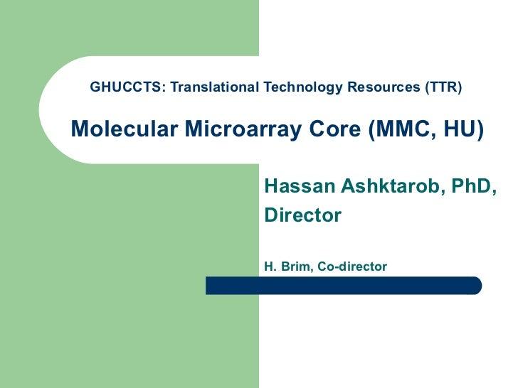 GHUCCTS: Translational Technology Resources (TTR)   Molecular Microarray Core (MMC, HU)   Hassan Ashktarob, PhD, Director ...