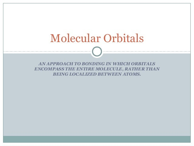 Molecular Orbitals AN APPROACH TO BONDING IN WHICH ORBITALS ENCOMPASS THE ENTIRE MOLECULE, RATHER THAN BEING LOCALIZED BET...
