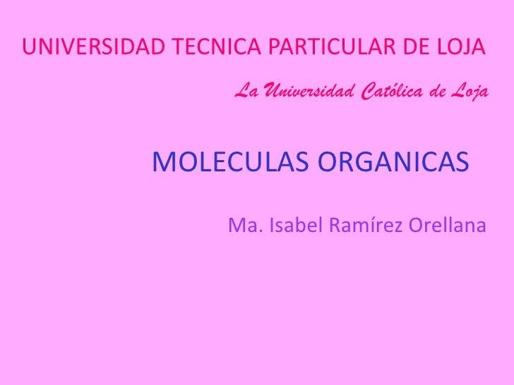 MOLECULAS ORGANICAS <br />UNIVERSIDAD TECNICA PARTICULAR DE LOJA <br />La Universidad Católica de Loja<br />Ma. Isabel Ram...