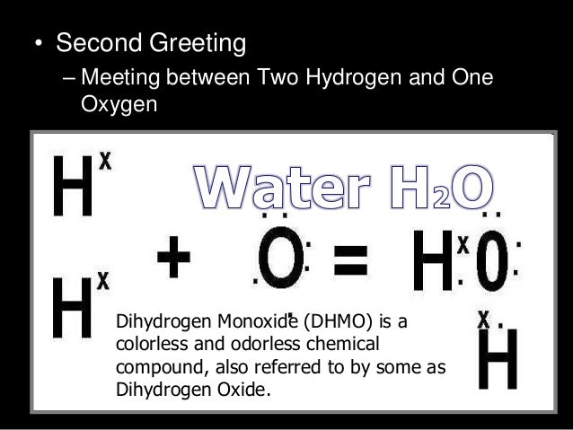 • Second Greeting – Meeting between Two Hydrogen and One Oxygen – H O –H –O- HDihydrogen Monoxide (DHMO) is a colorless an...