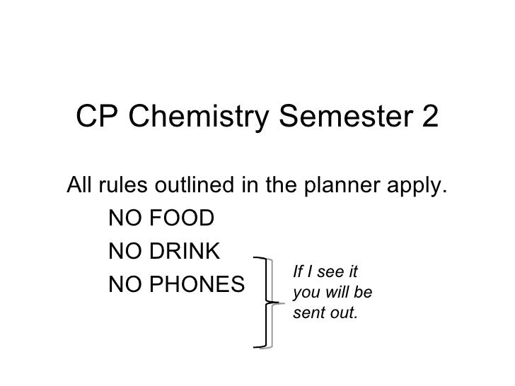 CP Chemistry Semester 2 All rules outlined in the planner apply. NO FOOD NO DRINK NO PHONES If I see it you will be sent o...