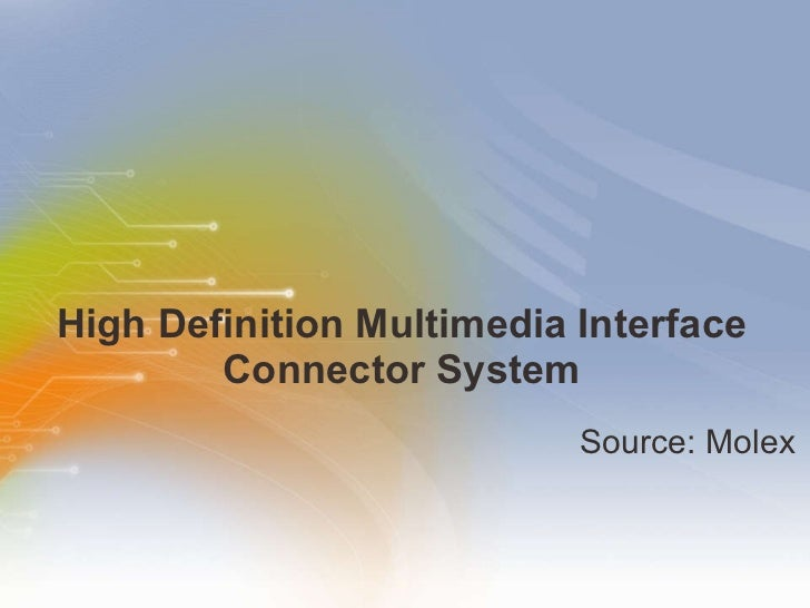 High Definition Multimedia Interface Connector System <ul><li>Source: Molex </li></ul>
