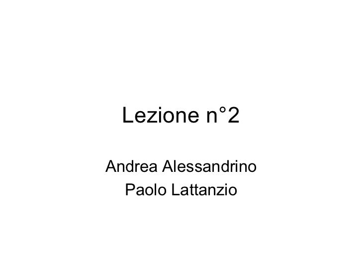 Lezione n°2  Andrea Alessandrino   Paolo Lattanzio