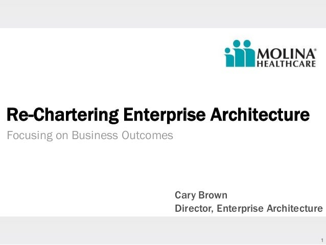 1 Re-Chartering Enterprise Architecture Focusing on Business Outcomes Cary Brown Director, Enterprise Architecture