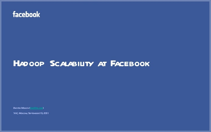 Hadoop Scalability at Facebook <ul><li>Dmytro Molkov ( [email_address] ) </li></ul><ul><li>YaC, Moscow, September 19, 2011...