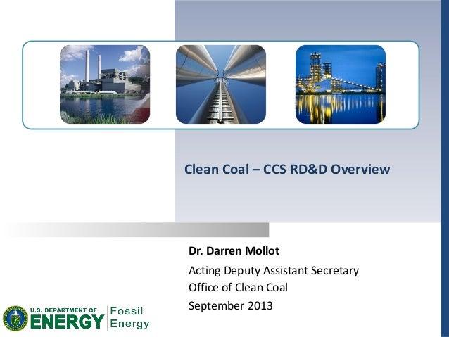 Dr. Darren Mollot September 2013 Clean Coal – CCS RD&D Overview Acting Deputy Assistant Secretary Office of Clean Coal
